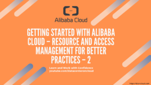 Getting Started with Alibaba Cloud – Resource and Access Management for Better Practices – 2